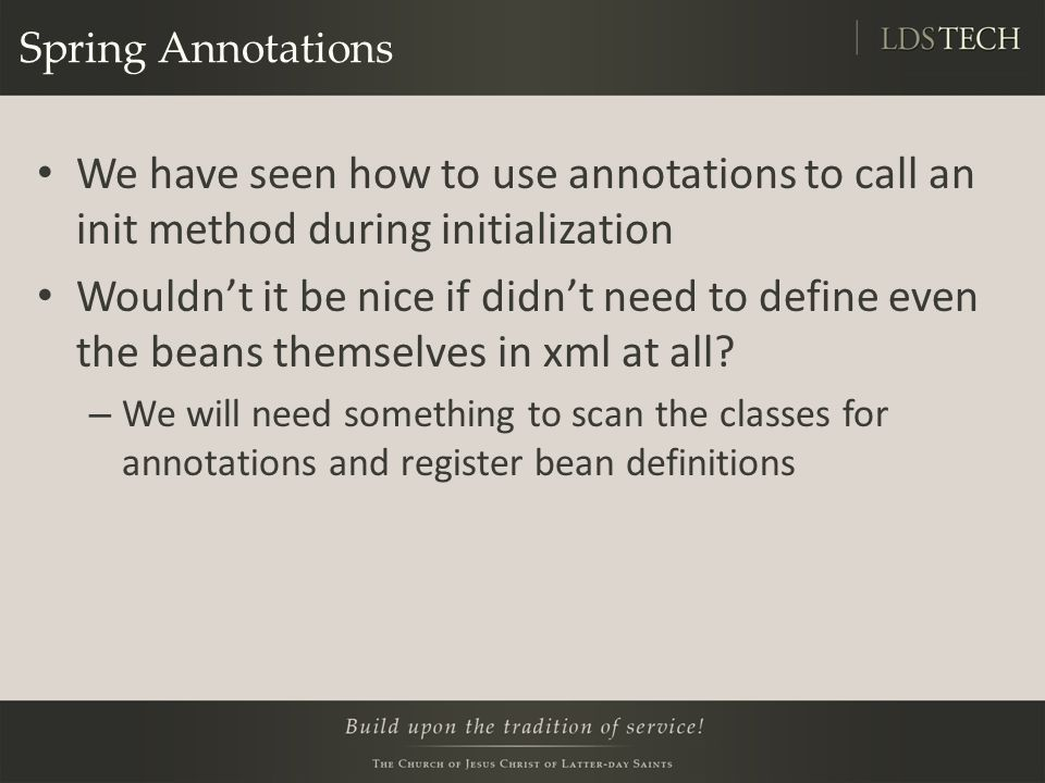Spring Annotations We have seen how to use annotations to call an init method during initialization Wouldn't it be nice if didn't need to define even the beans themselves in xml at all.