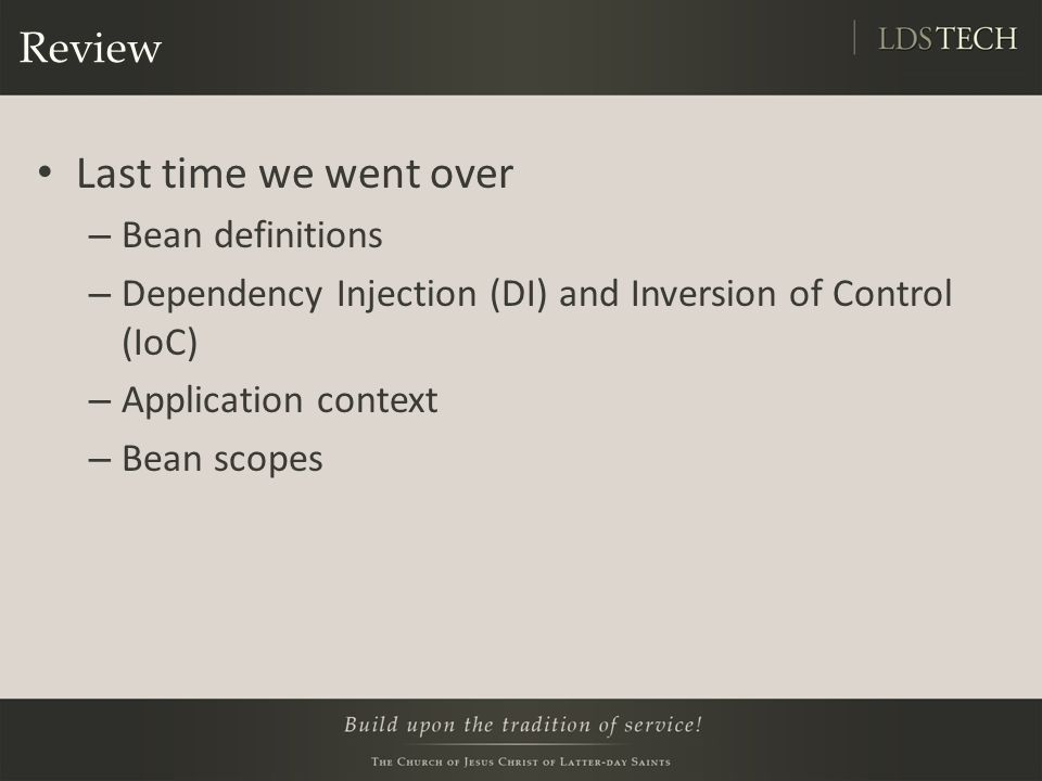 Review Last time we went over – Bean definitions – Dependency Injection (DI) and Inversion of Control (IoC) – Application context – Bean scopes