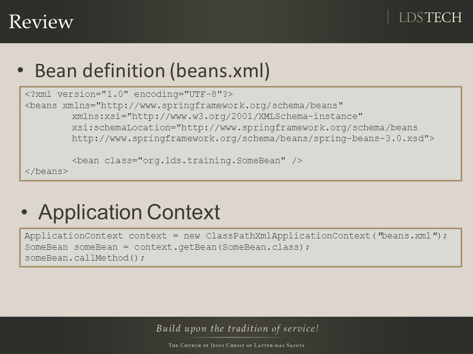 Review ApplicationContext context = new ClassPathXmlApplicationContext( beans.xml ); SomeBean someBean = context.getBean(SomeBean.class); someBean.callMethod(); Bean definition (beans.xml) Application Context