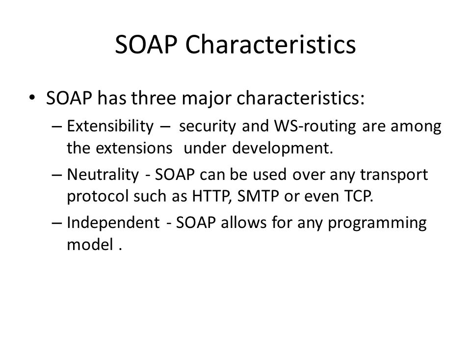 SOAP Characteristics SOAP has three major characteristics: – Extensibility – security and WS-routing are among the extensions under development.