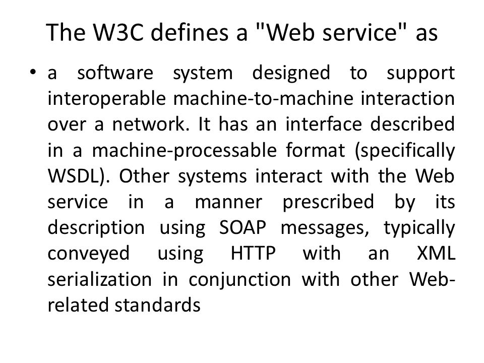 The W3C defines a Web service as a software system designed to support interoperable machine-to-machine interaction over a network.