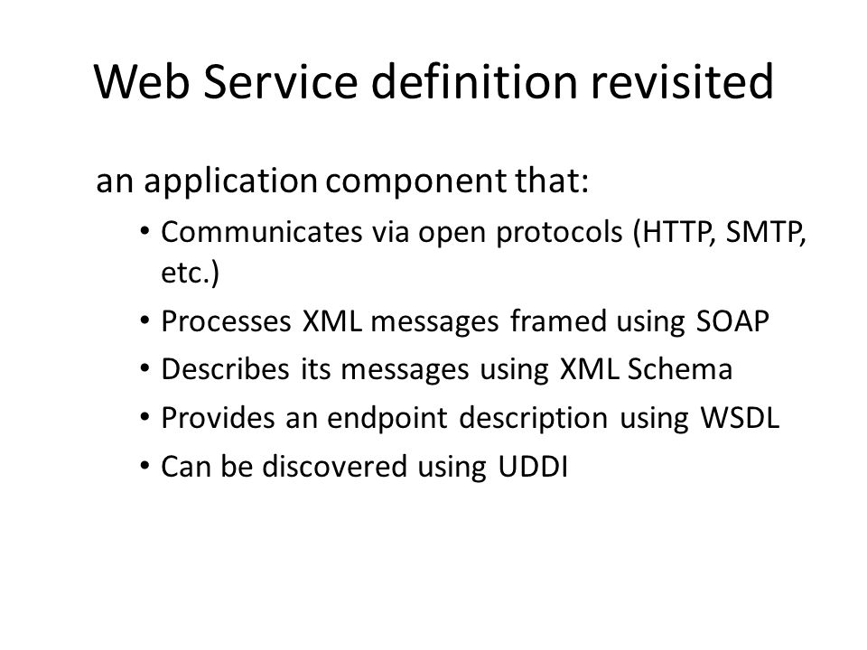 Web Service definition revisited an application component that: Communicates via open protocols (HTTP, SMTP, etc.) Processes XML messages framed using SOAP Describes its messages using XML Schema Provides an endpoint description using WSDL Can be discovered using UDDI