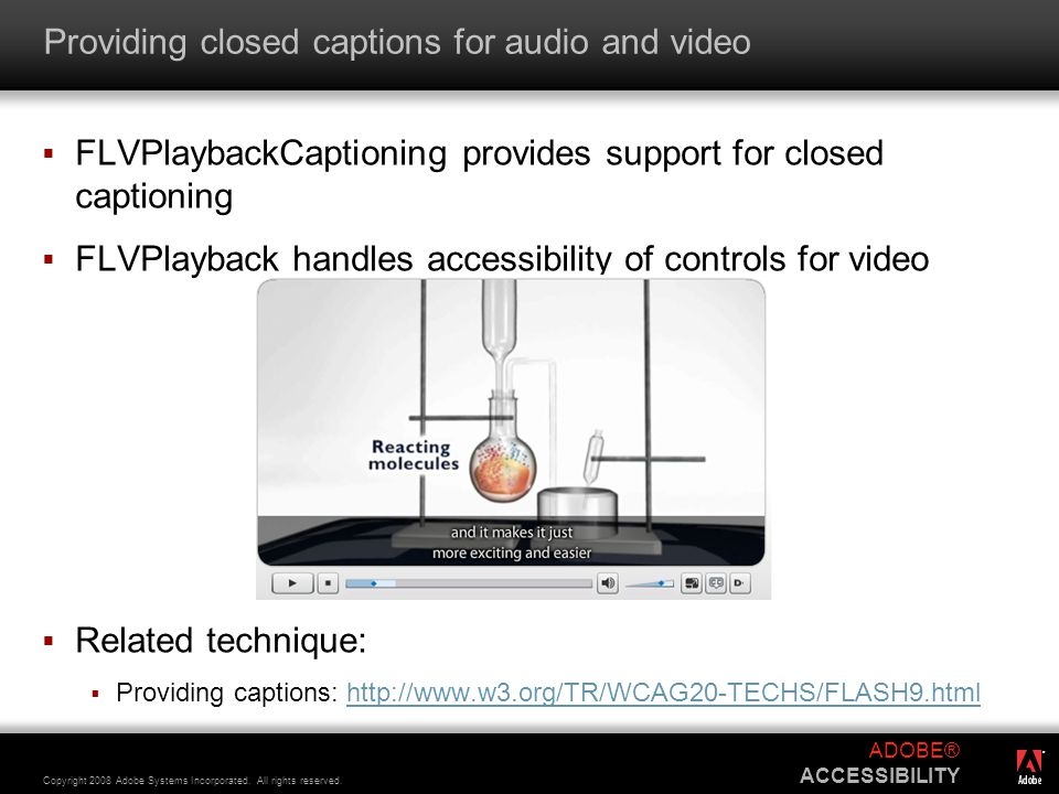 ® Copyright 2008 Adobe Systems Incorporated. All rights reserved. ADOBE® ACCESSIBILITY Providing closed captions for audio and video  FLVPlaybackCapt