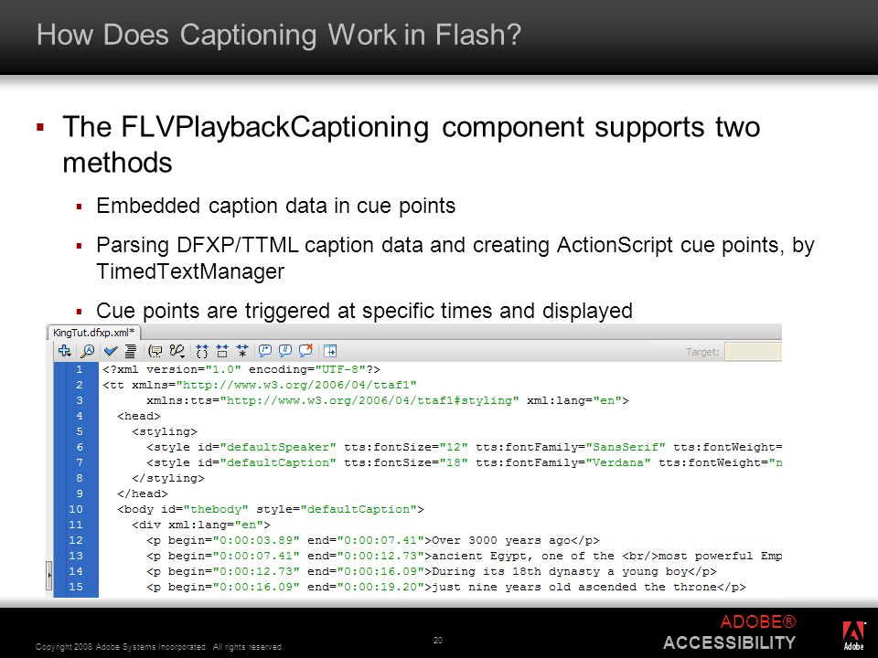 ® Copyright 2008 Adobe Systems Incorporated. All rights reserved. ADOBE® ACCESSIBILITY 20 How Does Captioning Work in Flash?  The FLVPlaybackCaptioni