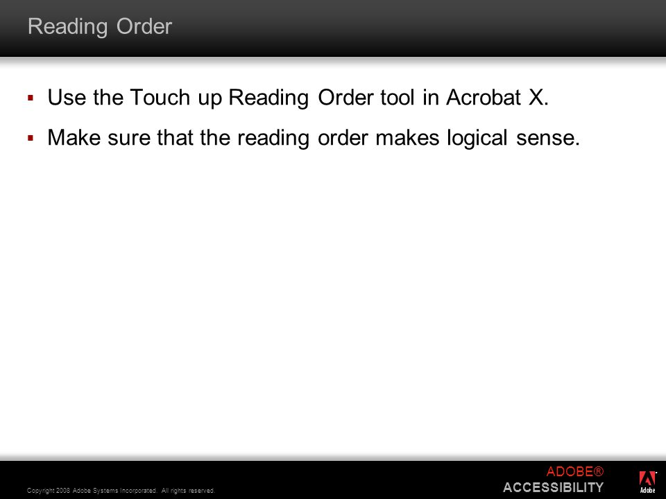 ® Copyright 2008 Adobe Systems Incorporated. All rights reserved. ADOBE® ACCESSIBILITY Reading Order  Use the Touch up Reading Order tool in Acrobat