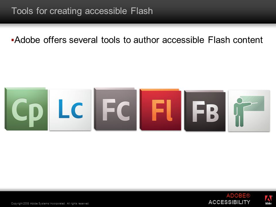 ® Copyright 2008 Adobe Systems Incorporated. All rights reserved. ADOBE® ACCESSIBILITY Tools for creating accessible Flash  Adobe offers several tool