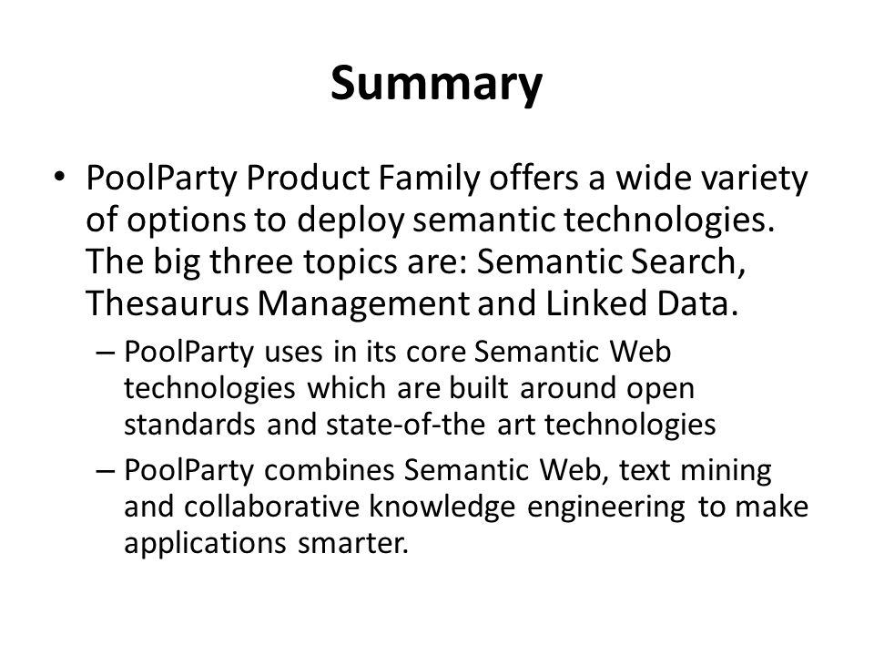 Summary PoolParty Product Family offers a wide variety of options to deploy semantic technologies. The big three topics are: Semantic Search, Thesauru