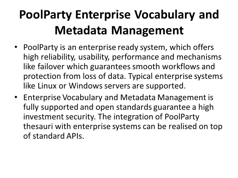 PoolParty Enterprise Vocabulary and Metadata Management PoolParty is an enterprise ready system, which offers high reliability, usability, performance and mechanisms like failover which guarantees smooth workflows and protection from loss of data.