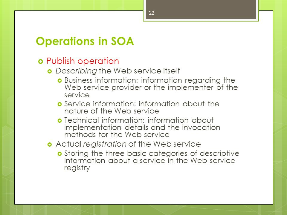 Operations in SOA  Publish operation  Describing the Web service itself  Business information: information regarding the Web service provider or th