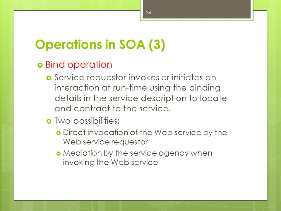 Operations in SOA (3)  Bind operation  Service requestor invokes or initiates an interaction at run-time using the binding details in the service de