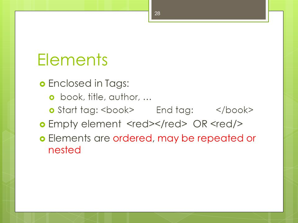 Elements  Enclosed in Tags:  book, title, author, …  Start tag: End tag:  Empty element OR  Elements are ordered, may be repeated or nested 28