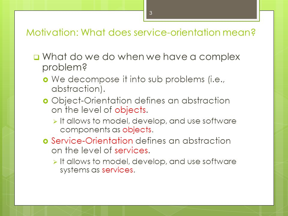 Motivation: What does service-orientation mean?  What do we do when we have a complex problem?  We decompose it into sub problems (i.e., abstraction
