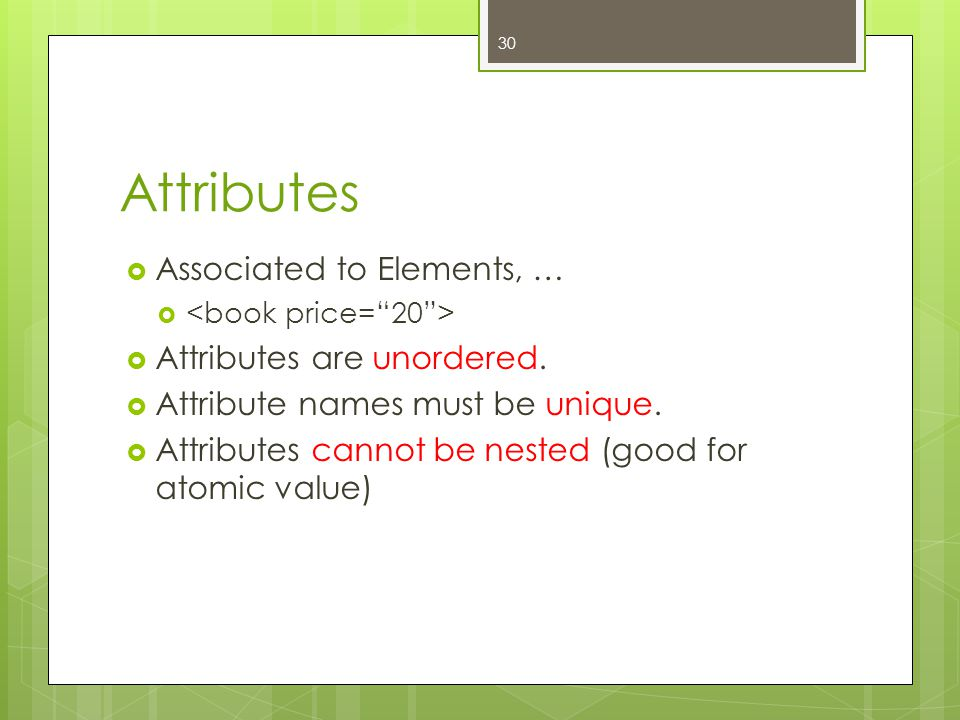 Attributes  Associated to Elements, …   Attributes are unordered.  Attribute names must be unique.  Attributes cannot be nested (good for atomic