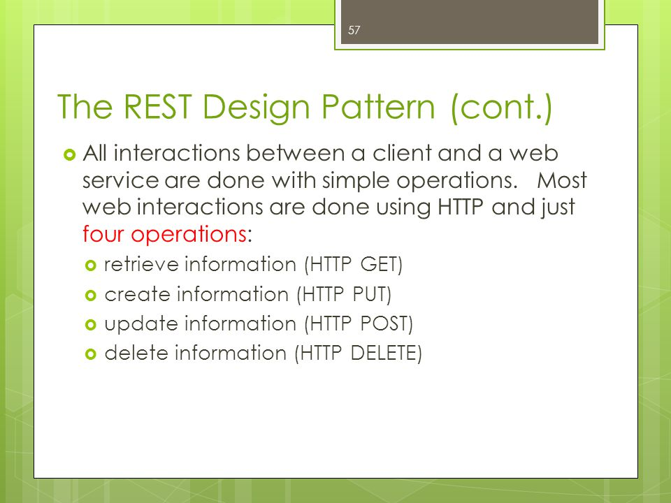 The REST Design Pattern (cont.)  All interactions between a client and a web service are done with simple operations. Most web interactions are done