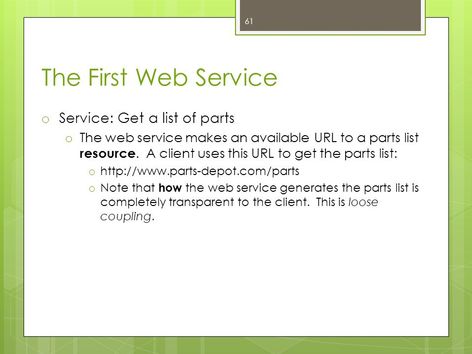 The First Web Service o Service: Get a list of parts o The web service makes an available URL to a parts list resource. A client uses this URL to get