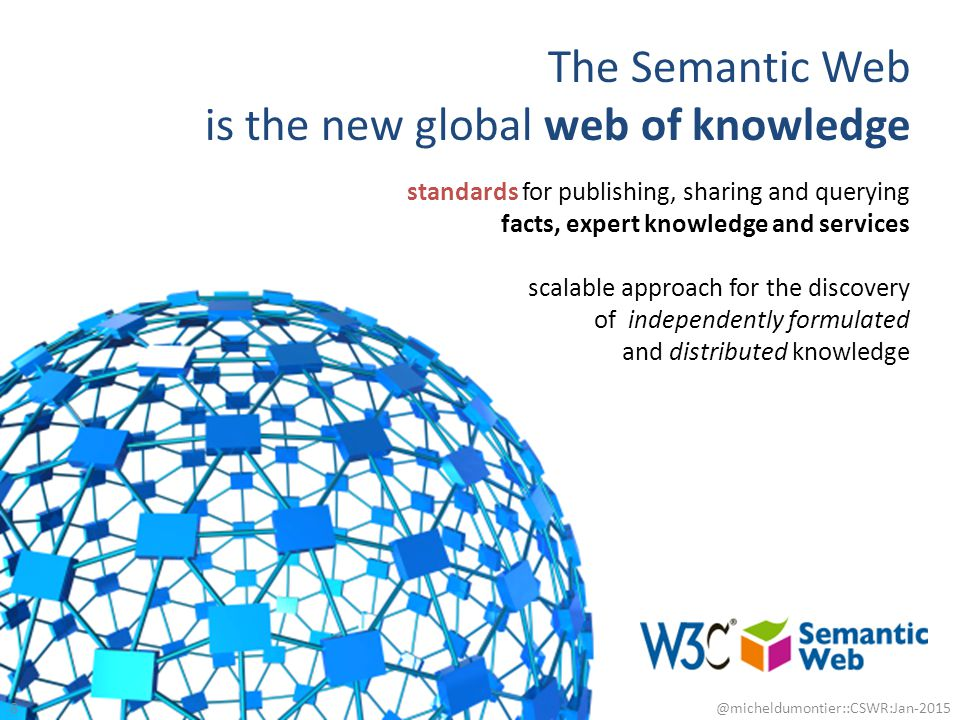 The Semantic Web is the new global web of knowledge 8 @micheldumontier::CSWR:Jan-2015 standards for publishing, sharing and querying facts, expert kno