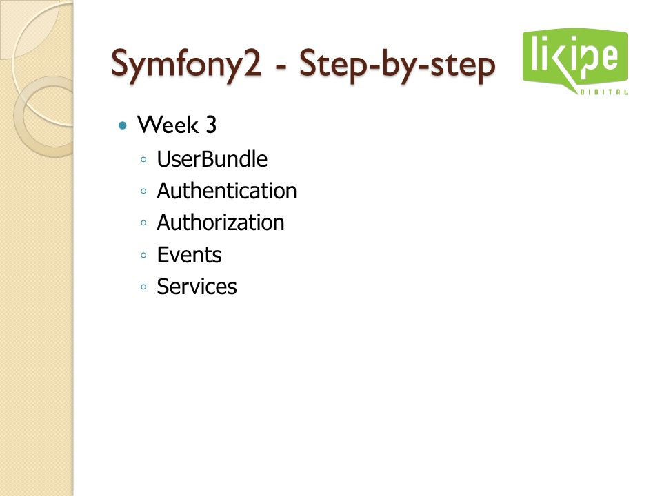 Symfony2 - Step-by-step Week 3 ◦ UserBundle ◦ Authentication ◦ Authorization ◦ Events ◦ Services