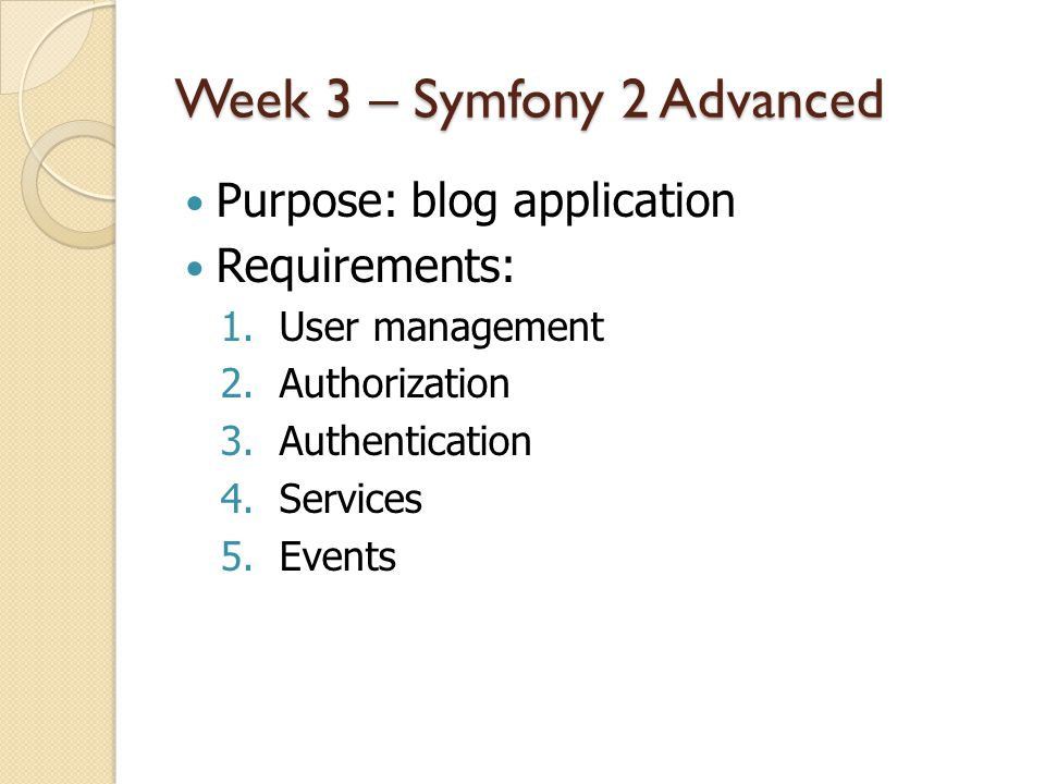 Week 3 – Symfony 2 Advanced Purpose: blog application Requirements: 1.User management 2.Authorization 3.Authentication 4.Services 5.Events