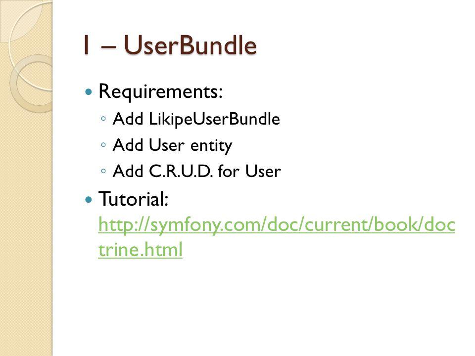 1 – UserBundle Requirements: ◦ Add LikipeUserBundle ◦ Add User entity ◦ Add C.R.U.D.