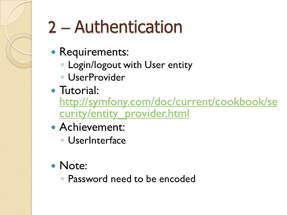 2 – Authentication Requirements: ◦ Login/logout with User entity ◦ UserProvider Tutorial: http://symfony.com/doc/current/cookbook/se curity/entity_pro