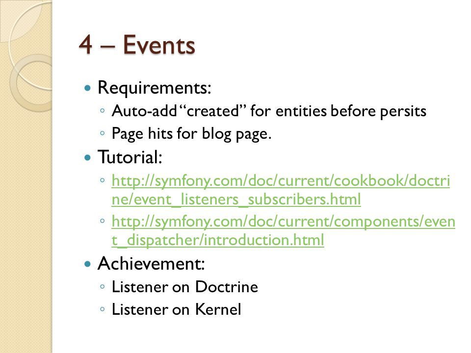 "4 – Events Requirements: ◦ Auto-add ""created"" for entities before persits ◦ Page hits for blog page. Tutorial: ◦ http://symfony.com/doc/current/cookbo"