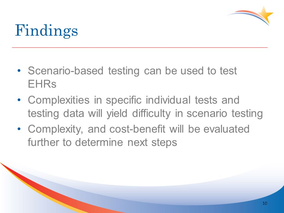Findings Scenario-based testing can be used to test EHRs Complexities in specific individual tests and testing data will yield difficulty in scenario testing Complexity, and cost-benefit will be evaluated further to determine next steps 10