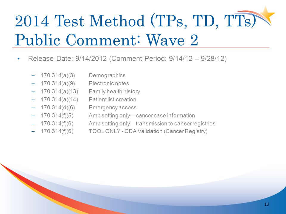2014 Test Method (TPs, TD, TTs) Public Comment: Wave 2 Release Date: 9/14/2012 (Comment Period: 9/14/12 – 9/28/12) –170.314(a)(3)Demographics –170.314(a)(9)Electronic notes –170.314(a)(13)Family health history –170.314(a)(14)Patient list creation –170.314(d)(6)Emergency access –170.314(f)(5)Amb setting only—cancer case information –170.314(f)(6)Amb setting only—transmission to cancer registries –170.314(f)(6)TOOL ONLY - CDA Validation (Cancer Registry) 13