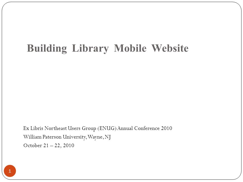 Building Library Mobile Website Ex Libris Northeast Users Group (ENUG) Annual Conference 2010 William Paterson University, Wayne, NJ October 21 – 22, 2010 1