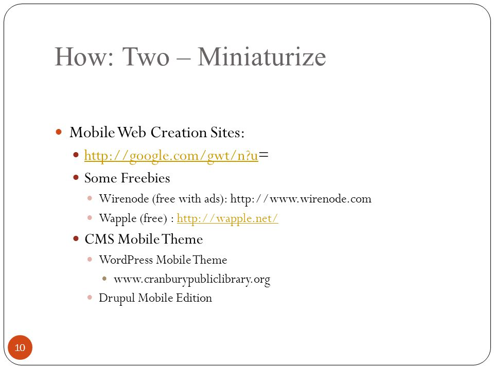 How: Two – Miniaturize Mobile Web Creation Sites: http://google.com/gwt/n u= http://google.com/gwt/n u Some Freebies Wirenode (free with ads): http://www.wirenode.com Wapple (free) : http://wapple.net/http://wapple.net/ CMS Mobile Theme WordPress Mobile Theme www.cranburypubliclibrary.org Drupul Mobile Edition 10