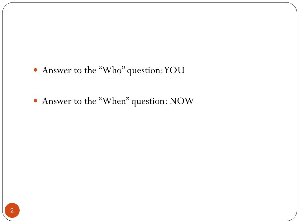 Answer to the Who question: YOU Answer to the When question: NOW 2
