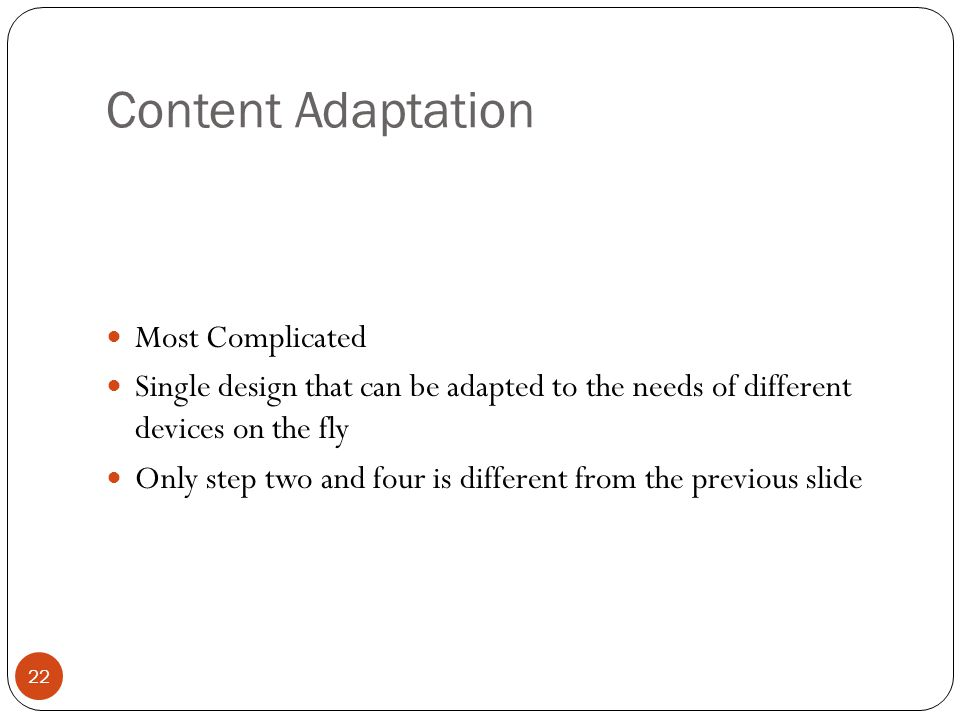 Content Adaptation Most Complicated Single design that can be adapted to the needs of different devices on the fly Only step two and four is different from the previous slide 22