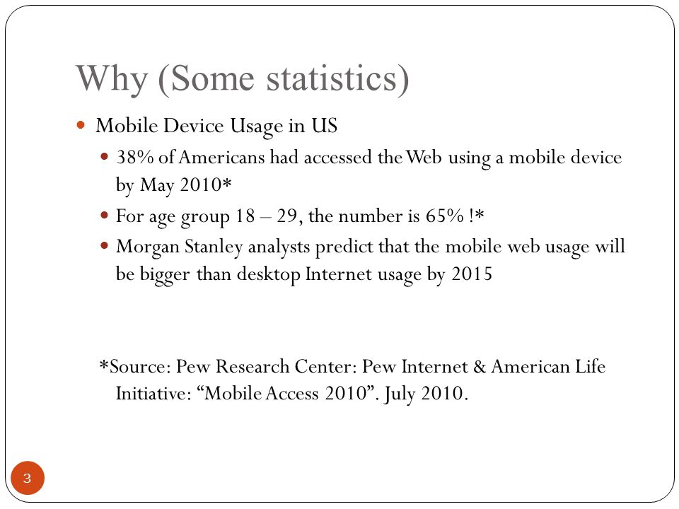 Why (Some statistics) Mobile Device Usage in US 38% of Americans had accessed the Web using a mobile device by May 2010* For age group 18 – 29, the number is 65% !* Morgan Stanley analysts predict that the mobile web usage will be bigger than desktop Internet usage by 2015 *Source: Pew Research Center: Pew Internet & American Life Initiative: Mobile Access 2010 .