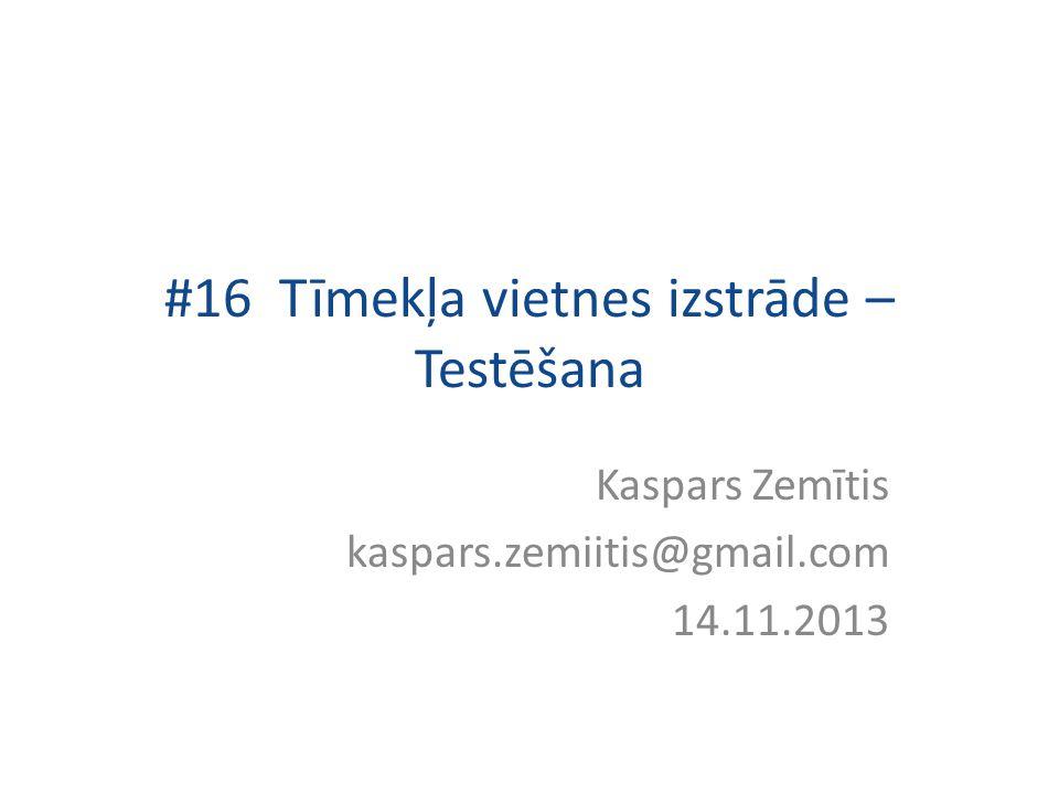 #16 Tīmekļa vietnes izstrāde – Testēšana Kaspars Zemītis kaspars.zemiitis@gmail.com 14.11.2013