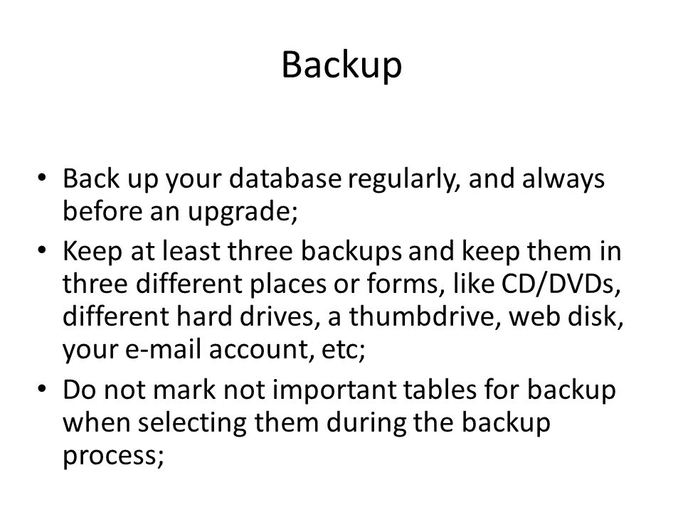 Backup Back up your database regularly, and always before an upgrade; Keep at least three backups and keep them in three different places or forms, like CD/DVDs, different hard drives, a thumbdrive, web disk, your e-mail account, etc; Do not mark not important tables for backup when selecting them during the backup process;