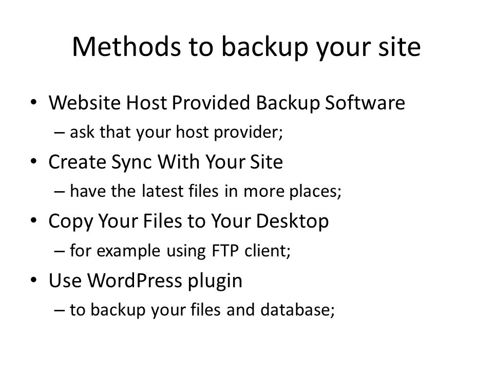 Methods to backup your site Website Host Provided Backup Software – ask that your host provider; Create Sync With Your Site – have the latest files in more places; Copy Your Files to Your Desktop – for example using FTP client; Use WordPress plugin – to backup your files and database;