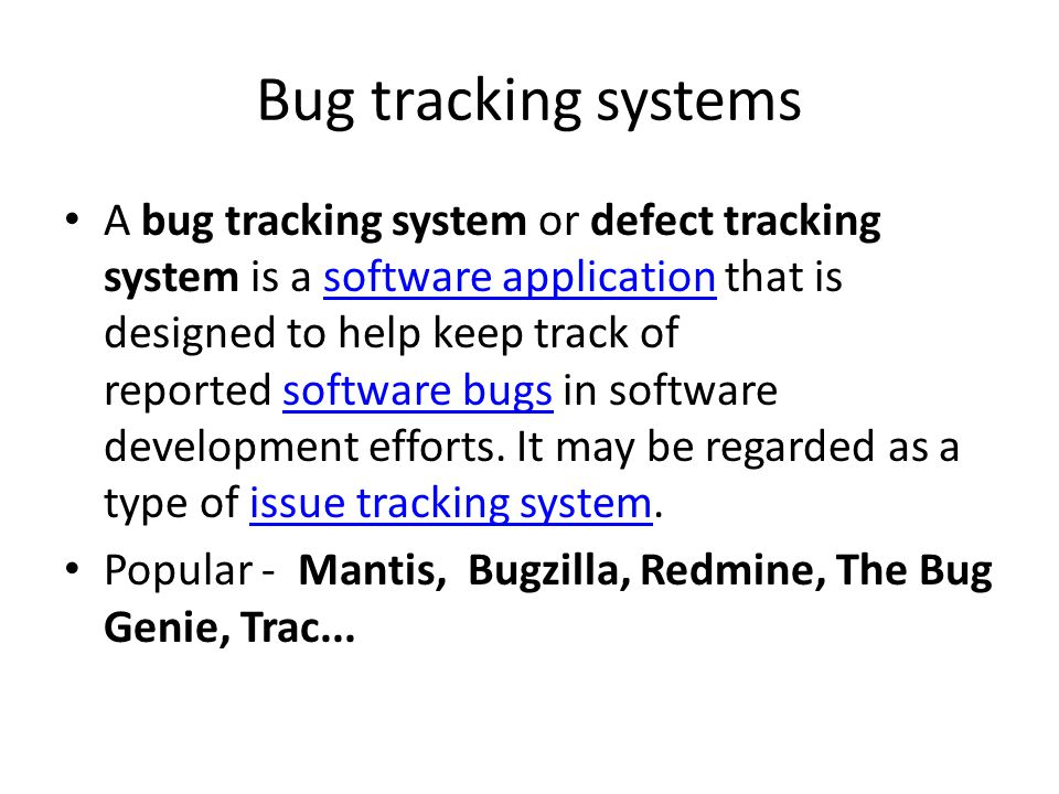 Bug tracking systems A bug tracking system or defect tracking system is a software application that is designed to help keep track of reported software bugs in software development efforts.