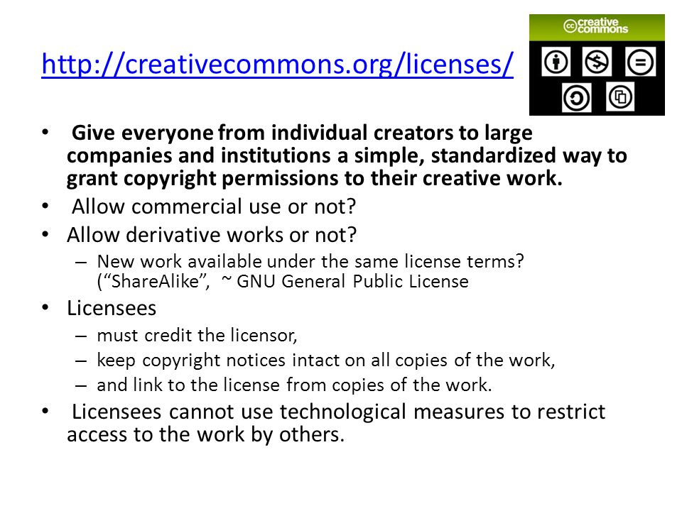 http://creativecommons.org/licenses/ Give everyone from individual creators to large companies and institutions a simple, standardized way to grant copyright permissions to their creative work.
