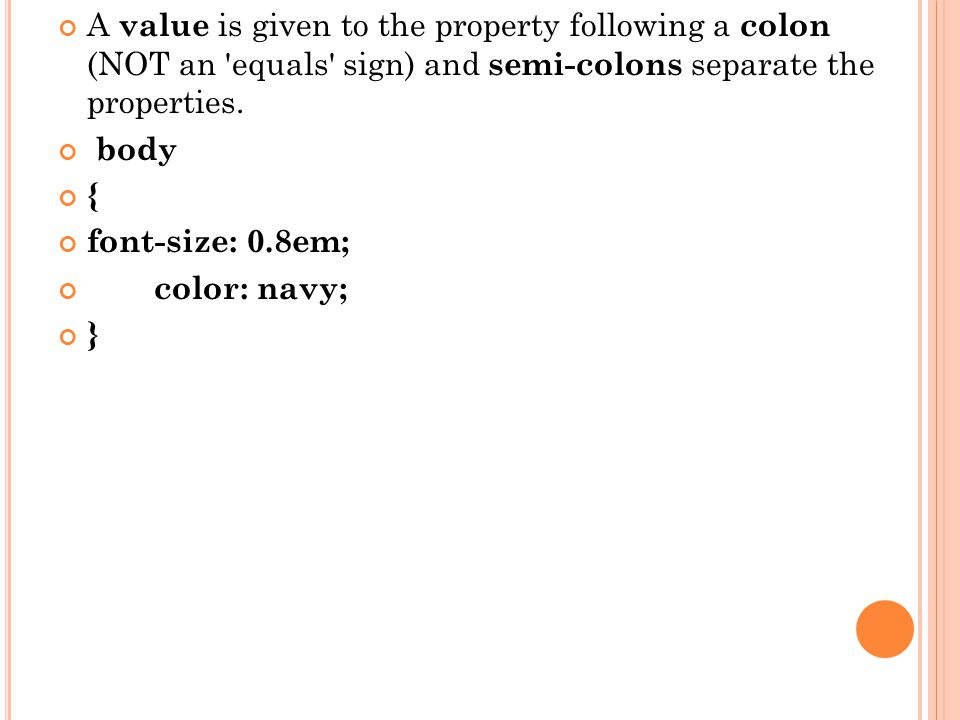 A value is given to the property following a colon (NOT an equals sign) and semi-colons separate the properties.