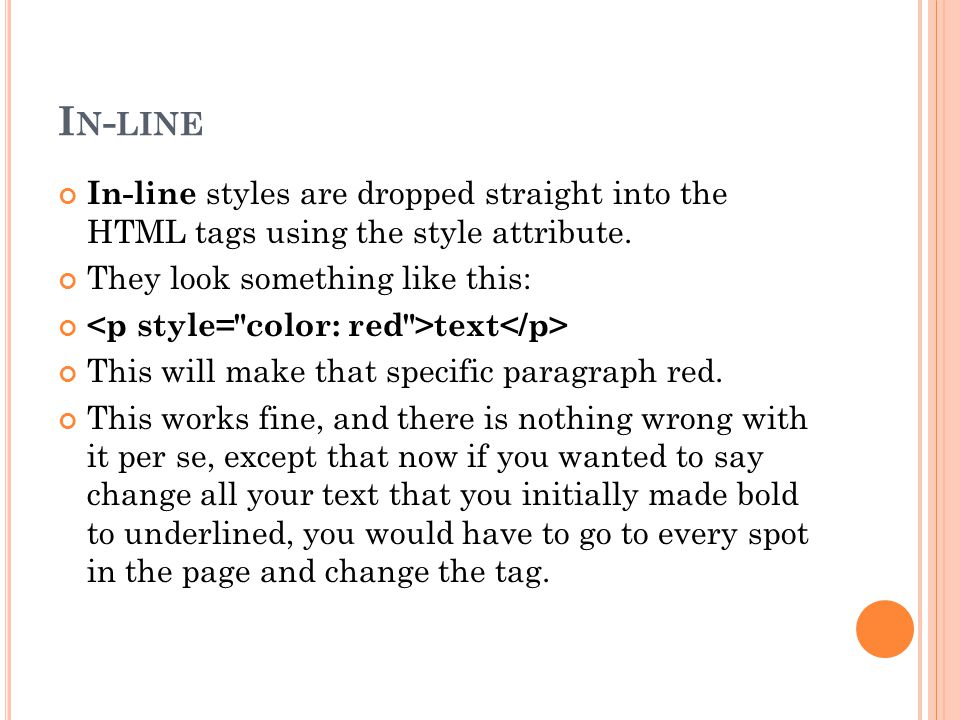 I N - LINE In-line styles are dropped straight into the HTML tags using the style attribute.