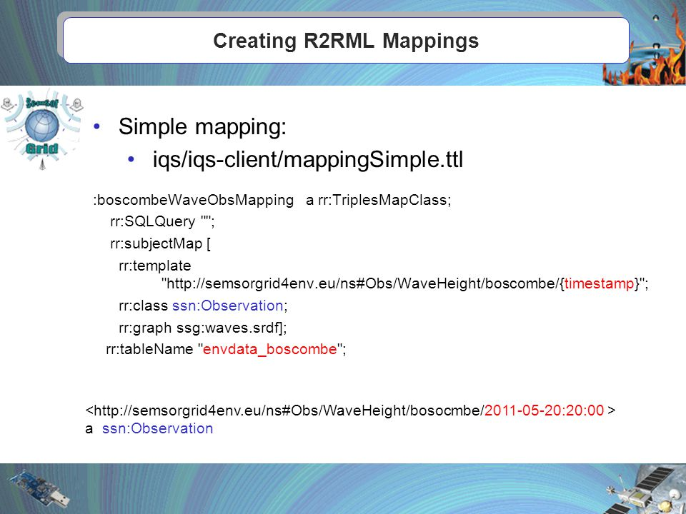 Creating R2RML Mappings Simple mapping: iqs/iqs-client/mappingSimple.ttl :boscombeWaveObsMapping a rr:TriplesMapClass; rr:SQLQuery ; rr:subjectMap [ rr:template http://semsorgrid4env.eu/ns#Obs/WaveHeight/boscombe/{timestamp} ; rr:class ssn:Observation; rr:graph ssg:waves.srdf]; rr:tableName envdata_boscombe ; a ssn:Observation
