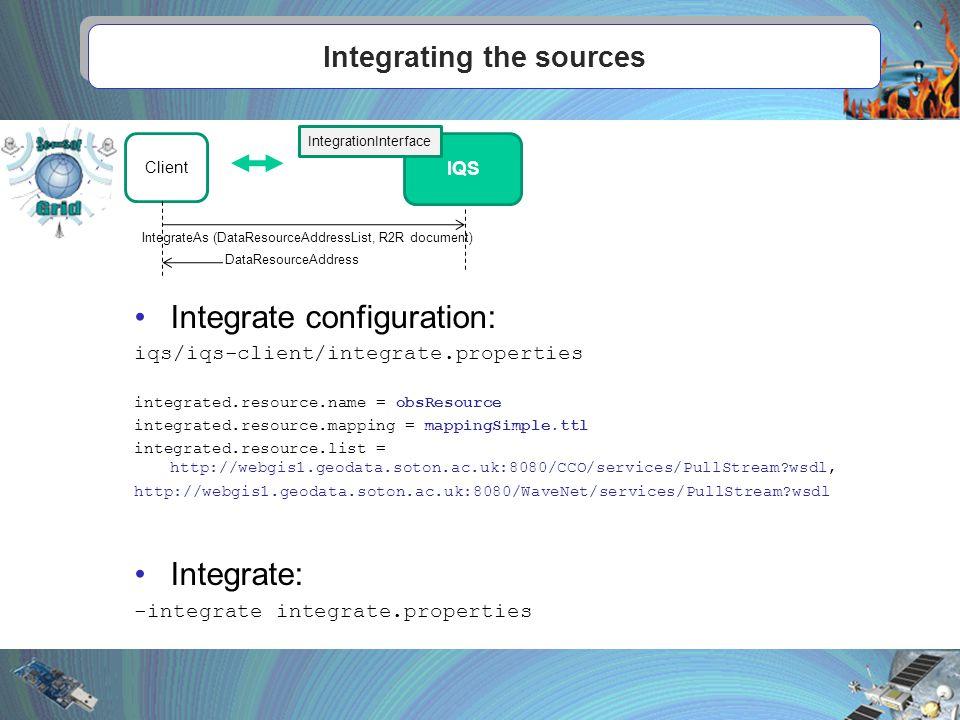 Integrating the sources IQS IntegrationInterface Client IntegrateAs (DataResourceAddressList, R2R document) DataResourceAddress Integrate configuration: iqs/iqs-client/integrate.properties integrated.resource.name = obsResource integrated.resource.mapping = mappingSimple.ttl integrated.resource.list = http://webgis1.geodata.soton.ac.uk:8080/CCO/services/PullStream wsdl, http://webgis1.geodata.soton.ac.uk:8080/WaveNet/services/PullStream wsdl Integrate: -integrate integrate.properties