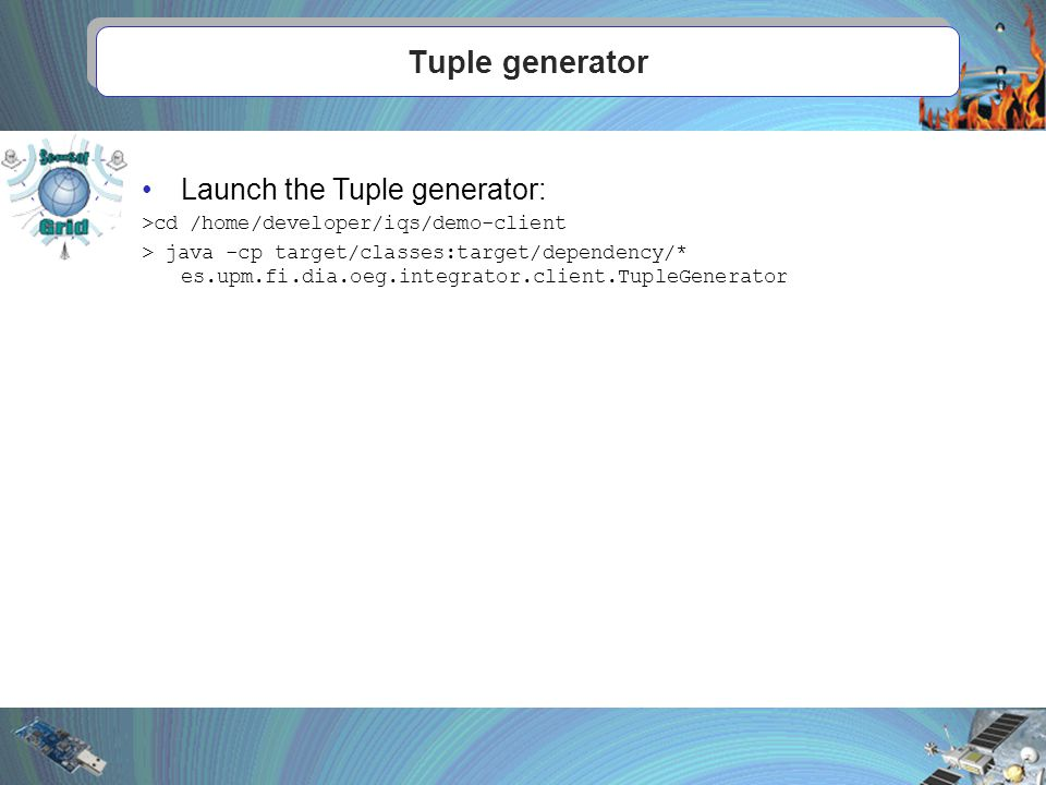Tuple generator Launch the Tuple generator: >cd /home/developer/iqs/demo-client > java -cp target/classes:target/dependency/* es.upm.fi.dia.oeg.integrator.client.TupleGenerator