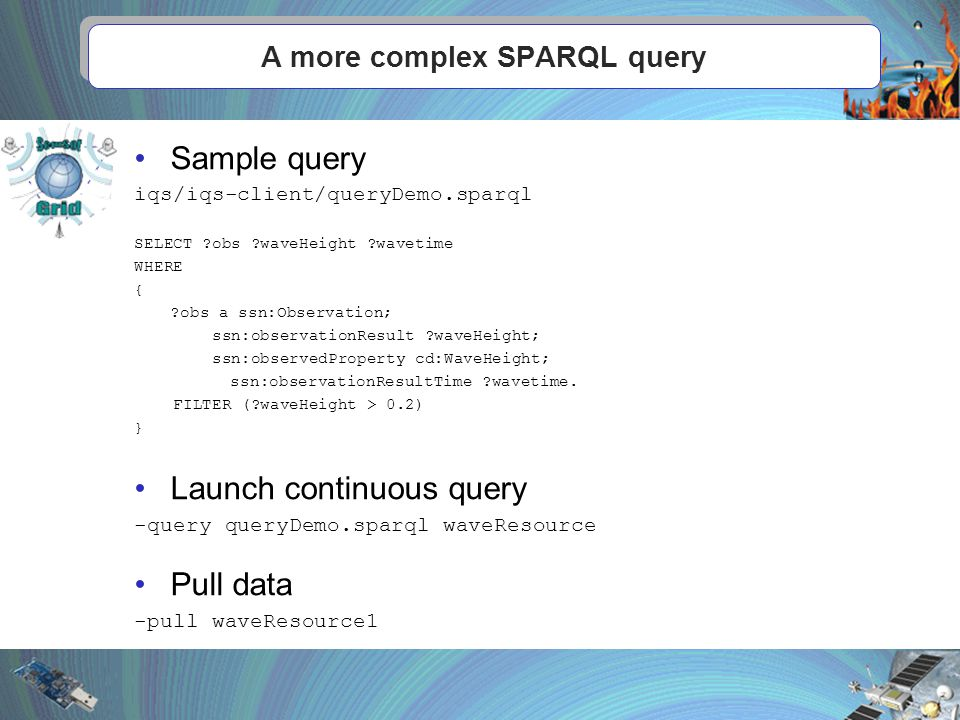 A more complex SPARQL query Sample query iqs/iqs-client/queryDemo.sparql SELECT obs waveHeight wavetime WHERE { obs a ssn:Observation; ssn:observationResult waveHeight; ssn:observedProperty cd:WaveHeight; ssn:observationResultTime wavetime.