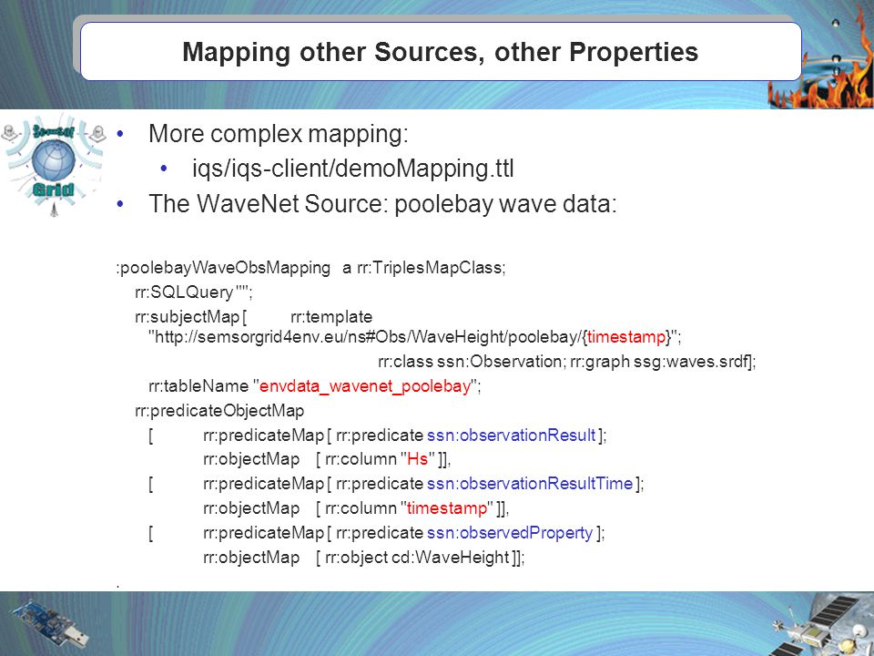 Mapping other Sources, other Properties More complex mapping: iqs/iqs-client/demoMapping.ttl The WaveNet Source: poolebay wave data: :poolebayWaveObsMapping a rr:TriplesMapClass; rr:SQLQuery ; rr:subjectMap [rr:template http://semsorgrid4env.eu/ns#Obs/WaveHeight/poolebay/{timestamp} ; rr:class ssn:Observation; rr:graph ssg:waves.srdf]; rr:tableName envdata_wavenet_poolebay ; rr:predicateObjectMap [rr:predicateMap [ rr:predicate ssn:observationResult ]; rr:objectMap [ rr:column Hs ]], [rr:predicateMap [ rr:predicate ssn:observationResultTime ]; rr:objectMap [ rr:column timestamp ]], [rr:predicateMap [ rr:predicate ssn:observedProperty ]; rr:objectMap [ rr:object cd:WaveHeight ]];.