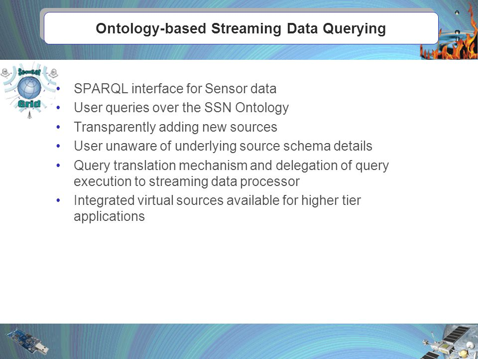 Ontology-based Streaming Data Querying SPARQL interface for Sensor data User queries over the SSN Ontology Transparently adding new sources User unaware of underlying source schema details Query translation mechanism and delegation of query execution to streaming data processor Integrated virtual sources available for higher tier applications