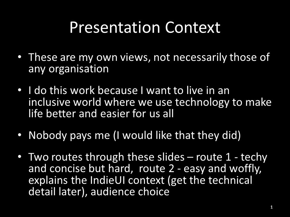 Presentation Context These are my own views, not necessarily those of any organisation I do this work because I want to live in an inclusive world where we use technology to make life better and easier for us all Nobody pays me (I would like that they did) Two routes through these slides – route 1 - techy and concise but hard, route 2 - easy and woffly, explains the IndieUI context (get the technical detail later), audience choice 1