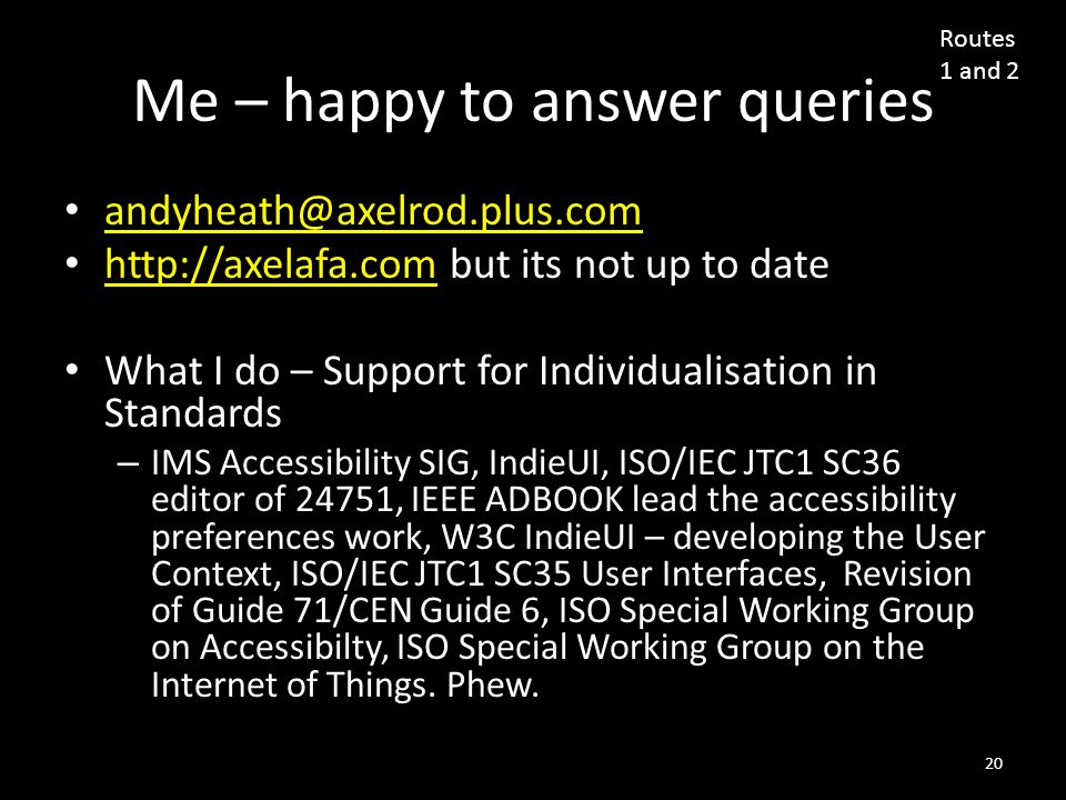Me – happy to answer queries andyheath@axelrod.plus.com http://axelafa.com but its not up to date http://axelafa.com What I do – Support for Individualisation in Standards – IMS Accessibility SIG, IndieUI, ISO/IEC JTC1 SC36 editor of 24751, IEEE ADBOOK lead the accessibility preferences work, W3C IndieUI – developing the User Context, ISO/IEC JTC1 SC35 User Interfaces, Revision of Guide 71/CEN Guide 6, ISO Special Working Group on Accessibilty, ISO Special Working Group on the Internet of Things.