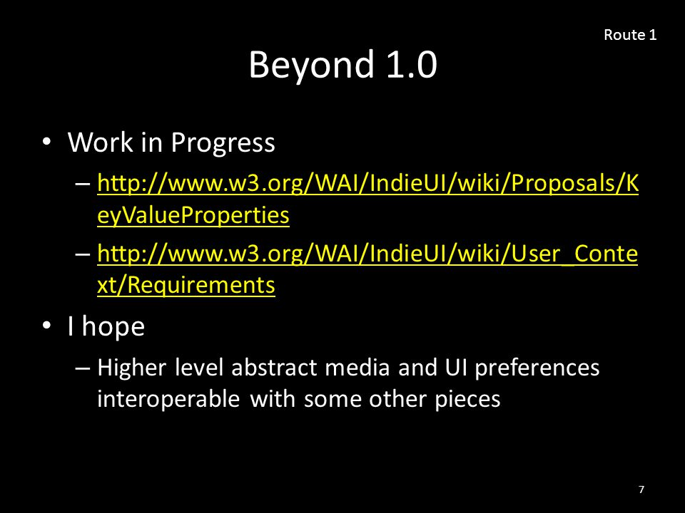 Beyond 1.0 Work in Progress – http://www.w3.org/WAI/IndieUI/wiki/Proposals/K eyValueProperties http://www.w3.org/WAI/IndieUI/wiki/Proposals/K eyValueProperties – http://www.w3.org/WAI/IndieUI/wiki/User_Conte xt/Requirements http://www.w3.org/WAI/IndieUI/wiki/User_Conte xt/Requirements I hope – Higher level abstract media and UI preferences interoperable with some other pieces 7 Route 1
