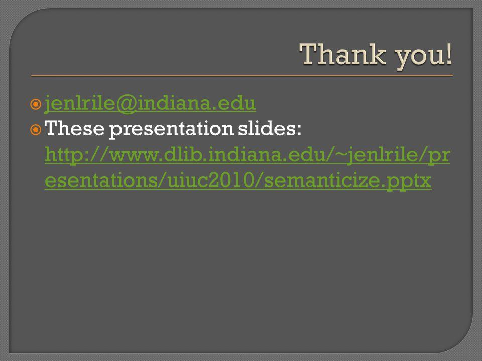  jenlrile@indiana.edu jenlrile@indiana.edu  These presentation slides: http://www.dlib.indiana.edu/~jenlrile/pr esentations/uiuc2010/semanticize.pptx http://www.dlib.indiana.edu/~jenlrile/pr esentations/uiuc2010/semanticize.pptx