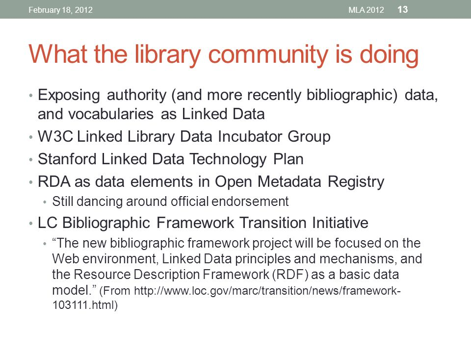 What the library community is doing Exposing authority (and more recently bibliographic) data, and vocabularies as Linked Data W3C Linked Library Data Incubator Group Stanford Linked Data Technology Plan RDA as data elements in Open Metadata Registry Still dancing around official endorsement LC Bibliographic Framework Transition Initiative The new bibliographic framework project will be focused on the Web environment, Linked Data principles and mechanisms, and the Resource Description Framework (RDF) as a basic data model. (From http://www.loc.gov/marc/transition/news/framework- 103111.html) February 18, 2012MLA 2012 13